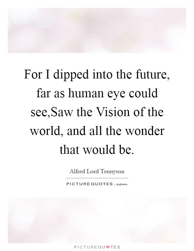 For I dipped into the future, far as human eye could see,Saw the Vision of the world, and all the wonder that would be Picture Quote #1