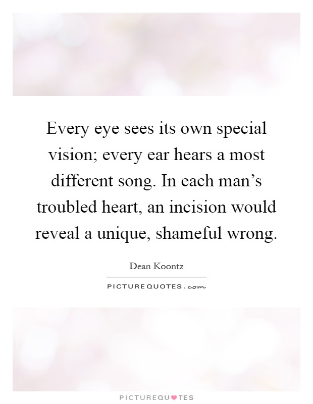 Every eye sees its own special vision; every ear hears a most different song. In each man's troubled heart, an incision would reveal a unique, shameful wrong Picture Quote #1