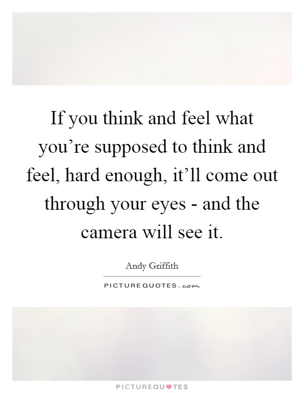 If you think and feel what you're supposed to think and feel, hard enough, it'll come out through your eyes - and the camera will see it Picture Quote #1