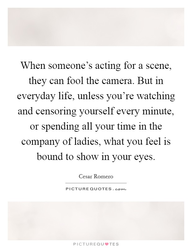 When someone's acting for a scene, they can fool the camera. But in everyday life, unless you're watching and censoring yourself every minute, or spending all your time in the company of ladies, what you feel is bound to show in your eyes Picture Quote #1