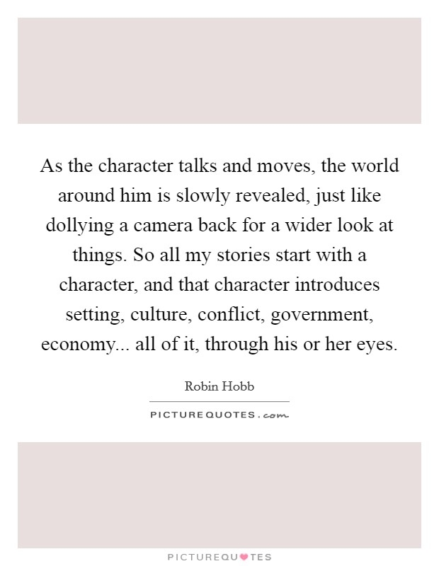 As the character talks and moves, the world around him is slowly revealed, just like dollying a camera back for a wider look at things. So all my stories start with a character, and that character introduces setting, culture, conflict, government, economy... all of it, through his or her eyes Picture Quote #1