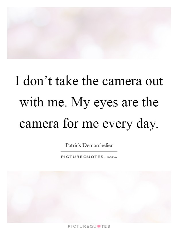 I don't take the camera out with me. My eyes are the camera for me every day Picture Quote #1