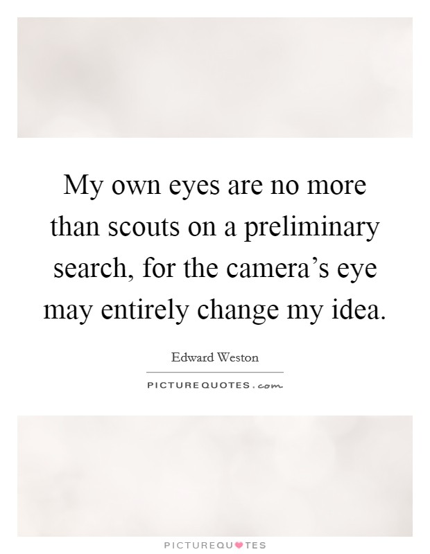 My own eyes are no more than scouts on a preliminary search, for the camera's eye may entirely change my idea Picture Quote #1