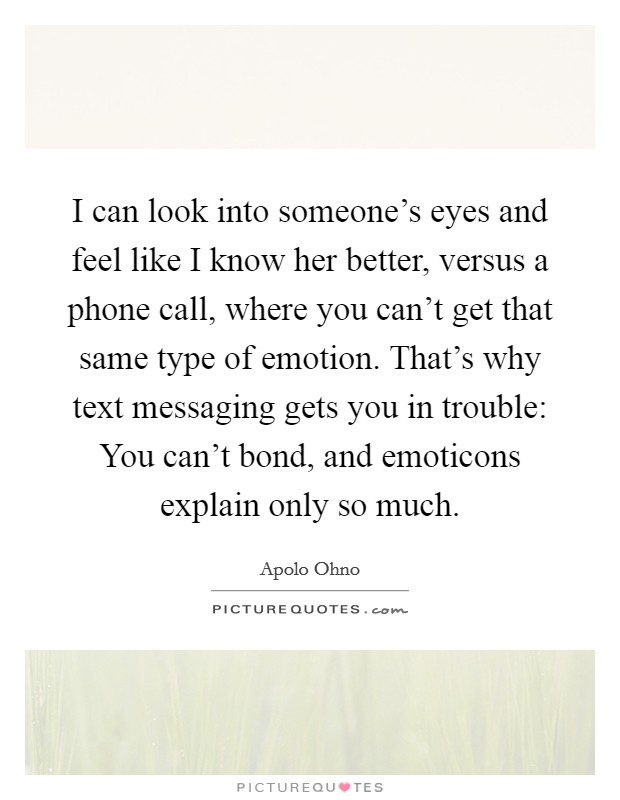I can look into someone's eyes and feel like I know her better, versus a phone call, where you can't get that same type of emotion. That's why text messaging gets you in trouble: You can't bond, and emoticons explain only so much Picture Quote #1