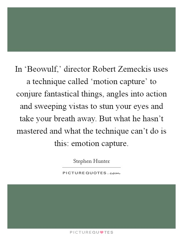 In 'Beowulf,' director Robert Zemeckis uses a technique called 'motion capture' to conjure fantastical things, angles into action and sweeping vistas to stun your eyes and take your breath away. But what he hasn't mastered and what the technique can't do is this: emotion capture Picture Quote #1