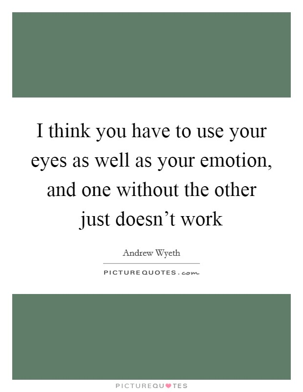 I think you have to use your eyes as well as your emotion, and one without the other just doesn't work Picture Quote #1