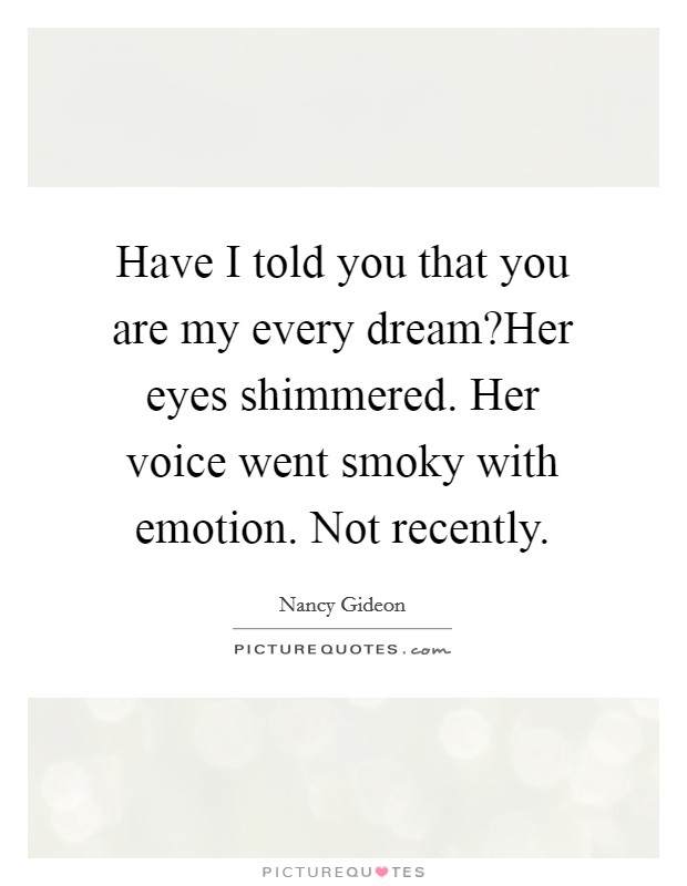 Have I told you that you are my every dream?Her eyes shimmered. Her voice went smoky with emotion. Not recently Picture Quote #1