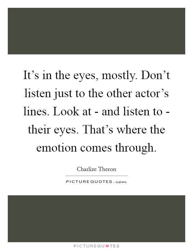 It's in the eyes, mostly. Don't listen just to the other actor's lines. Look at - and listen to - their eyes. That's where the emotion comes through Picture Quote #1