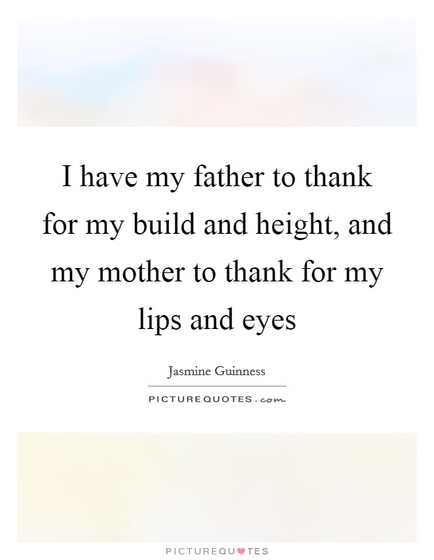 I have my father to thank for my build and height, and my mother to thank for my lips and eyes Picture Quote #1