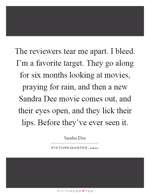 The reviewers tear me apart. I bleed. I'm a favorite target. They go along for six months looking at movies, praying for rain, and then a new Sandra Dee movie comes out, and their eyes open, and they lick their lips. Before they've ever seen it Picture Quote #1