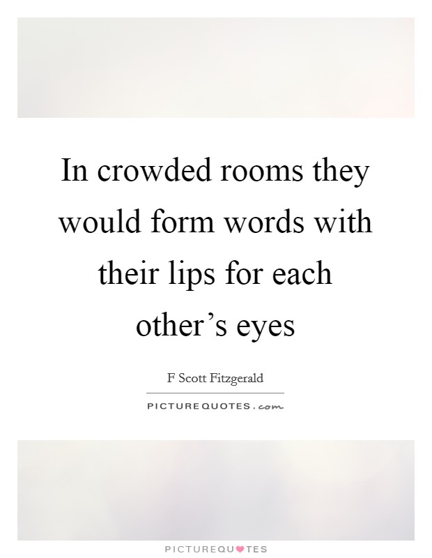 In crowded rooms they would form words with their lips for each other's eyes Picture Quote #1