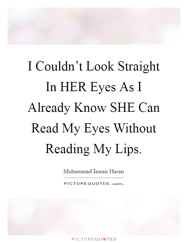 I Couldn't Look Straight In HER Eyes As I Already Know SHE Can Read My Eyes Without Reading My Lips Picture Quote #1