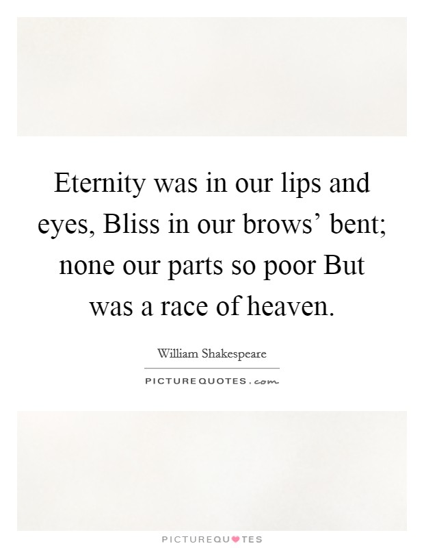 Eternity was in our lips and eyes, Bliss in our brows' bent; none our parts so poor But was a race of heaven. Picture Quote #1