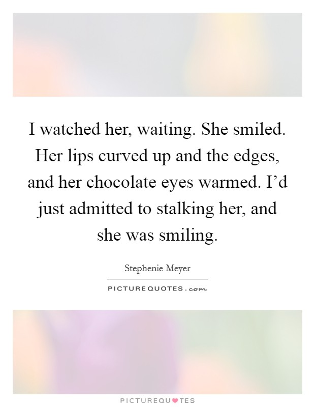 I watched her, waiting. She smiled. Her lips curved up and the edges, and her chocolate eyes warmed. I'd just admitted to stalking her, and she was smiling Picture Quote #1