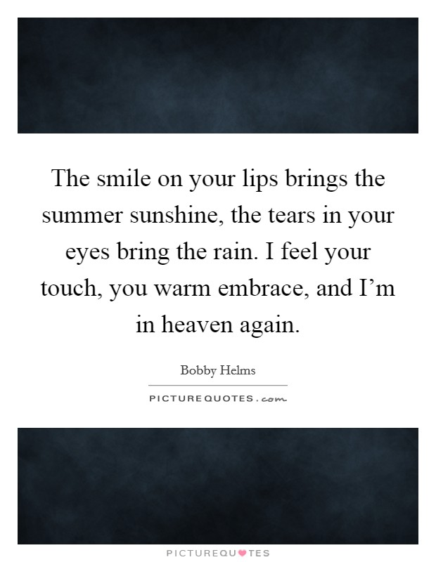 The smile on your lips brings the summer sunshine, the tears in your eyes bring the rain. I feel your touch, you warm embrace, and I'm in heaven again. Picture Quote #1