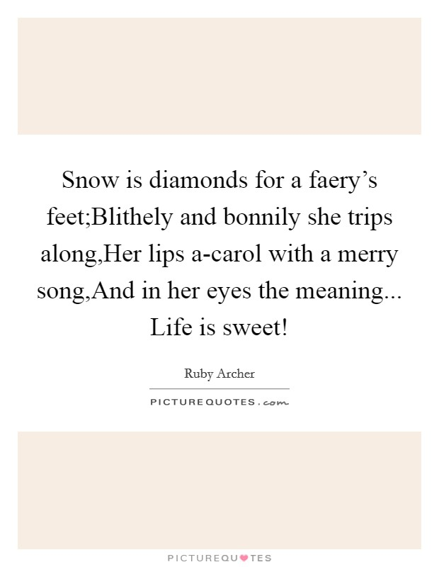 Snow is diamonds for a faery's feet;Blithely and bonnily she trips along,Her lips a-carol with a merry song,And in her eyes the meaning... Life is sweet! Picture Quote #1
