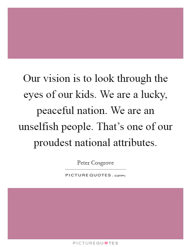Our vision is to look through the eyes of our kids. We are a lucky, peaceful nation. We are an unselfish people. That's one of our proudest national attributes Picture Quote #1