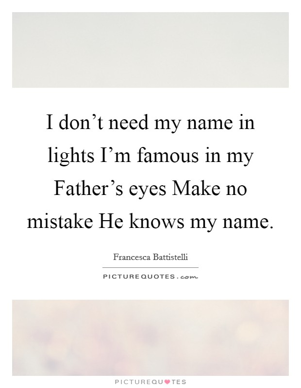I don't need my name in lights I'm famous in my Father's eyes Make no mistake He knows my name Picture Quote #1