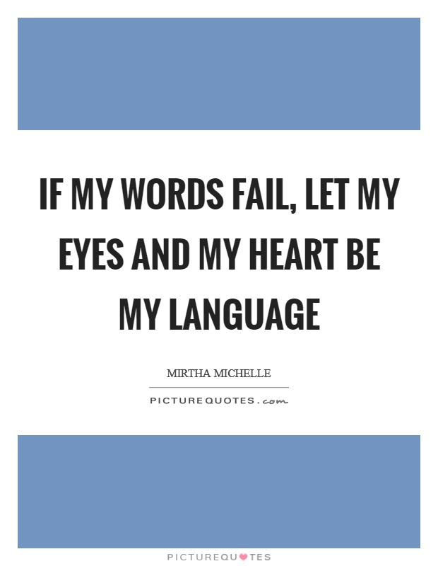If my words fail, let my eyes and my heart be my language Picture Quote #1