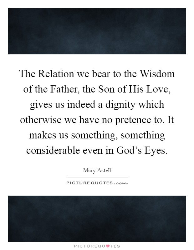 The Relation we bear to the Wisdom of the Father, the Son of His Love, gives us indeed a dignity which otherwise we have no pretence to. It makes us something, something considerable even in God's Eyes Picture Quote #1