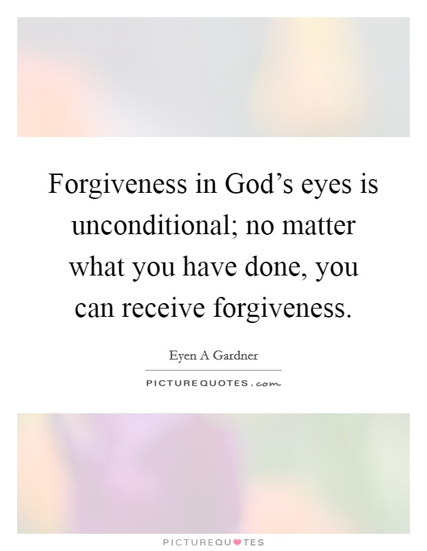 Forgiveness in God's eyes is unconditional; no matter what you have done, you can receive forgiveness. Picture Quote #1