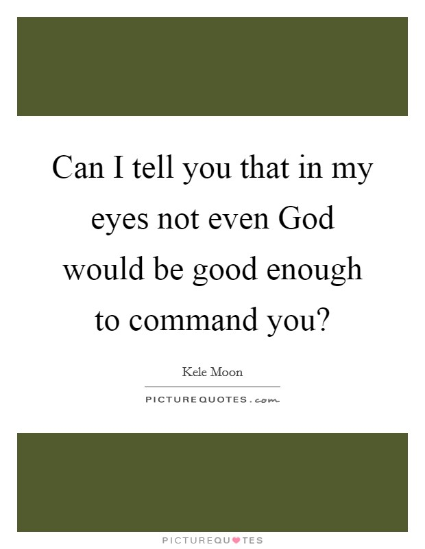 Can I tell you that in my eyes not even God would be good enough to command you? Picture Quote #1
