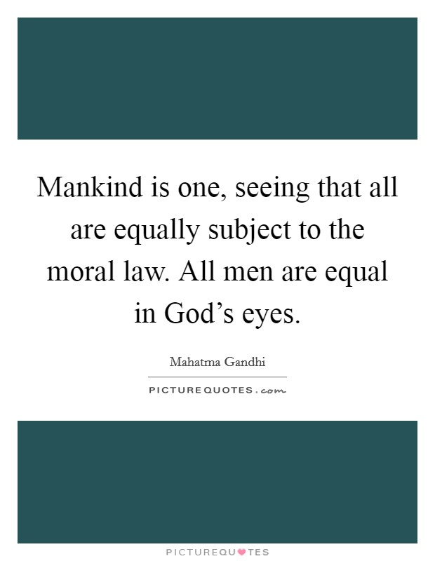 Mankind is one, seeing that all are equally subject to the moral law. All men are equal in God's eyes Picture Quote #1