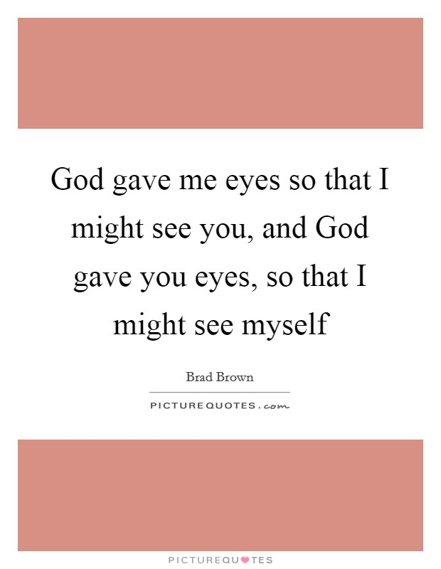 God gave me eyes so that I might see you, and God gave you eyes, so that I might see myself Picture Quote #1
