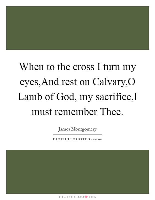 When to the cross I turn my eyes,And rest on Calvary,O Lamb of God, my sacrifice,I must remember Thee Picture Quote #1