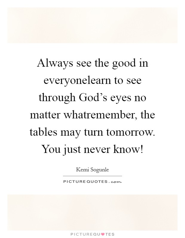 Always see the good in everyonelearn to see through God's eyes no matter whatremember, the tables may turn tomorrow. You just never know! Picture Quote #1