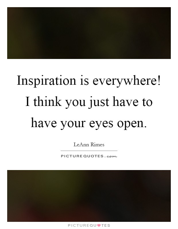 Inspiration is everywhere! I think you just have to have your eyes open Picture Quote #1