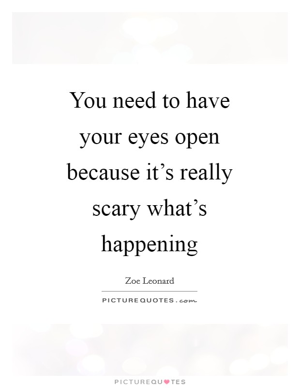 You need to have your eyes open because it's really scary what's happening Picture Quote #1