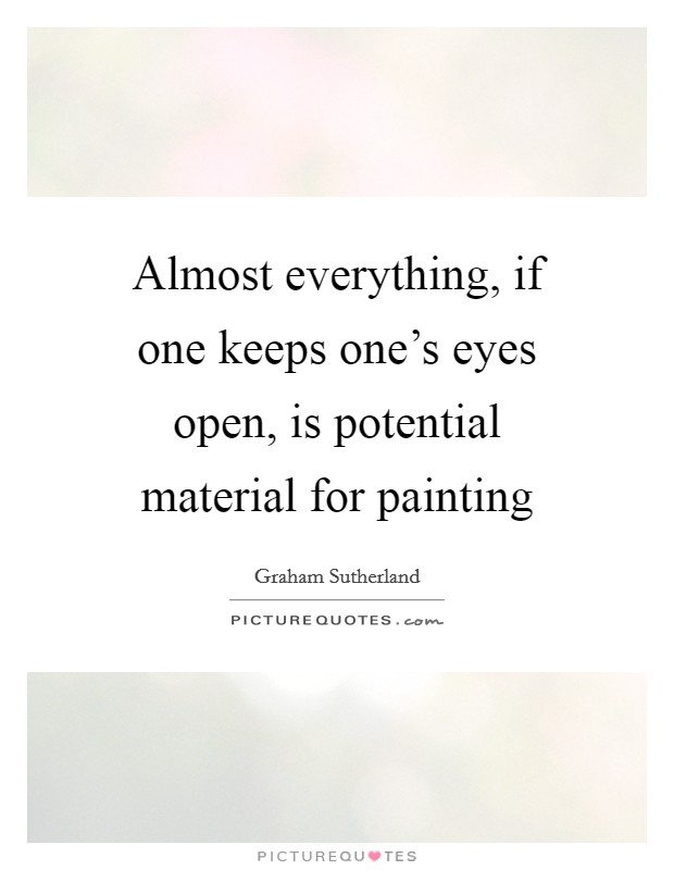Almost everything, if one keeps one's eyes open, is potential material for painting Picture Quote #1