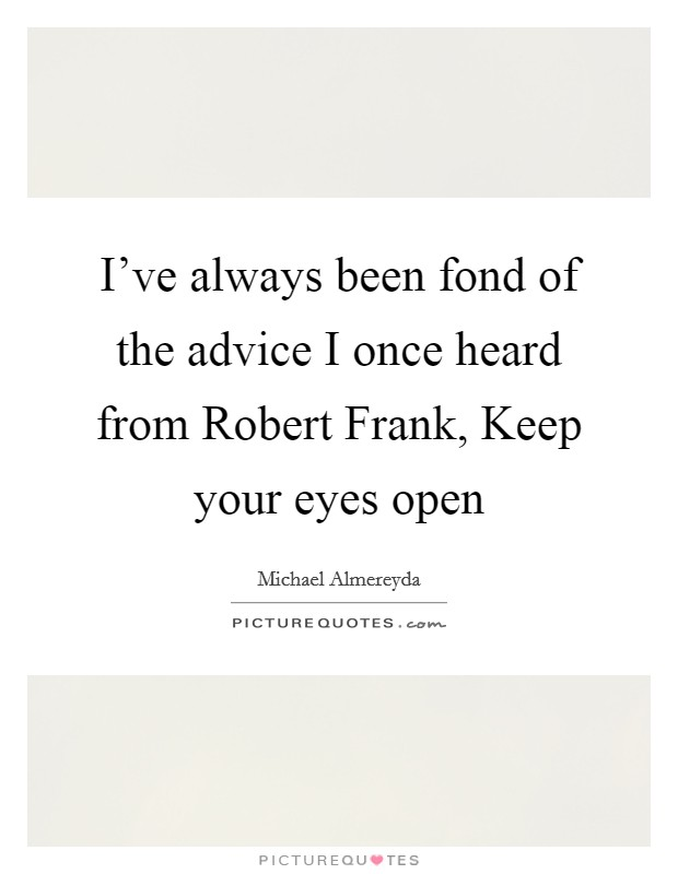 I've always been fond of the advice I once heard from Robert Frank, Keep your eyes open Picture Quote #1