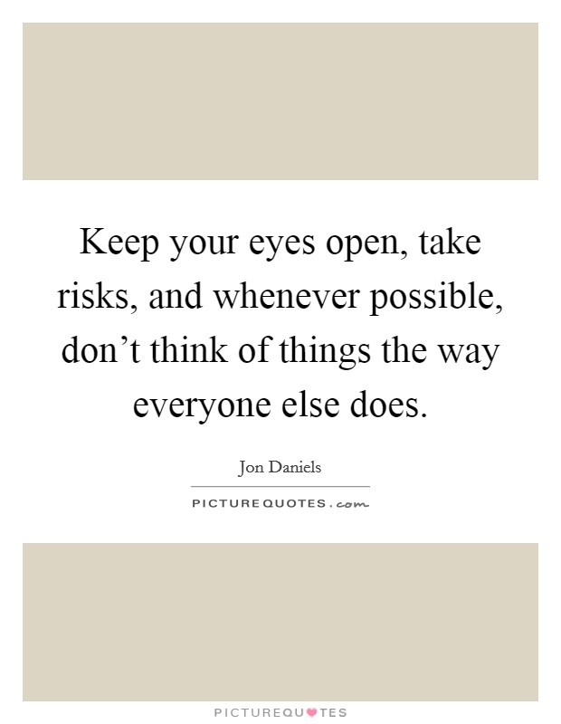 Keep your eyes open, take risks, and whenever possible, don't think of things the way everyone else does Picture Quote #1