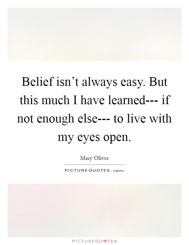 Belief isn't always easy. But this much I have learned--- if not enough else--- to live with my eyes open. Picture Quote #1