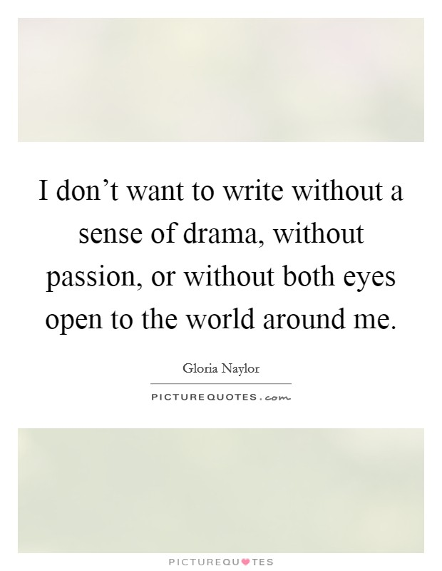 I don't want to write without a sense of drama, without passion, or without both eyes open to the world around me Picture Quote #1