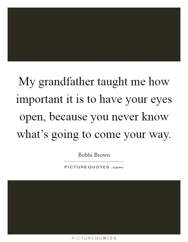 My grandfather taught me how important it is to have your eyes open, because you never know what's going to come your way Picture Quote #1