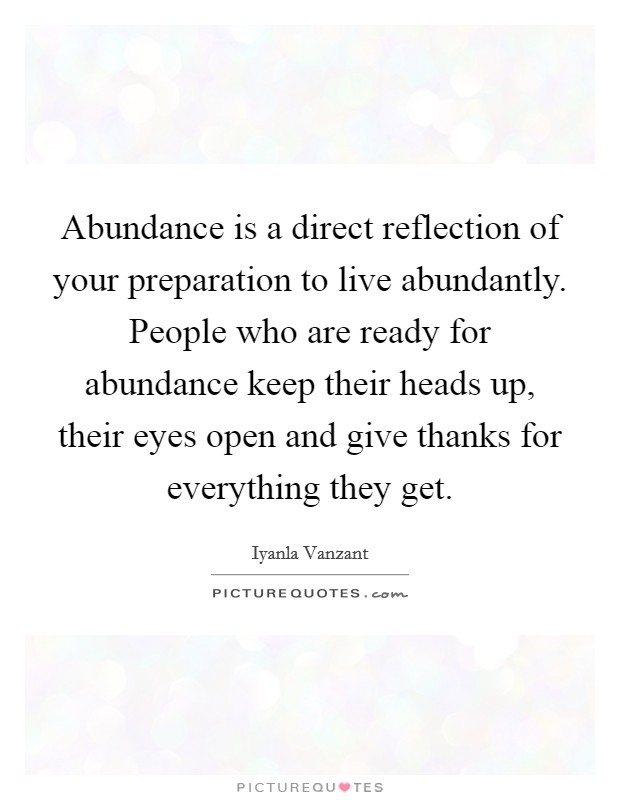 Abundance is a direct reflection of your preparation to live abundantly. People who are ready for abundance keep their heads up, their eyes open and give thanks for everything they get Picture Quote #1