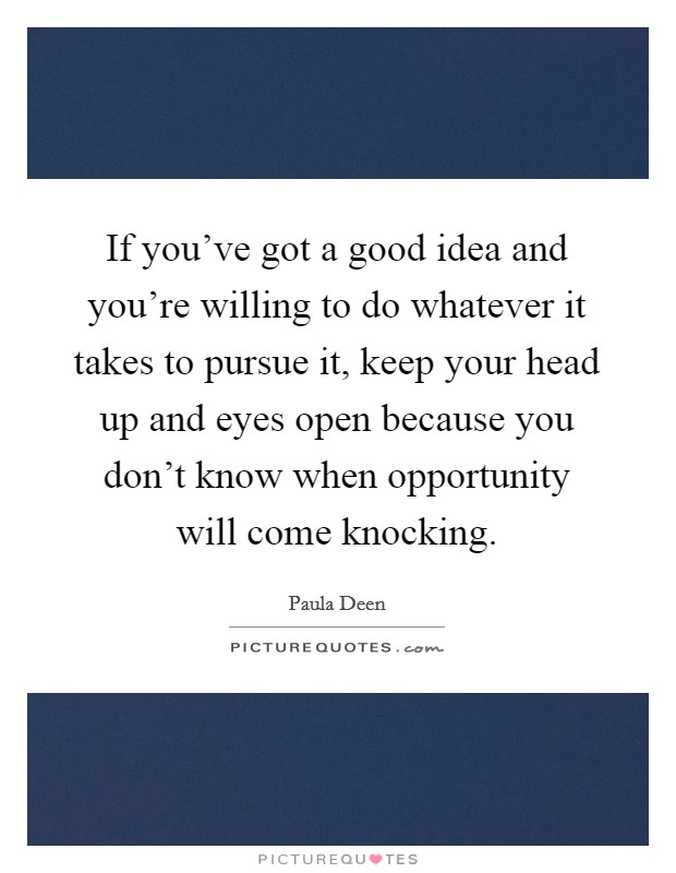 If you've got a good idea and you're willing to do whatever it takes to pursue it, keep your head up and eyes open because you don't know when opportunity will come knocking Picture Quote #1