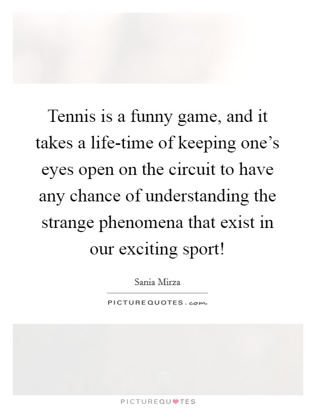 Tennis is a funny game, and it takes a life-time of keeping one's eyes open on the circuit to have any chance of understanding the strange phenomena that exist in our exciting sport! Picture Quote #1