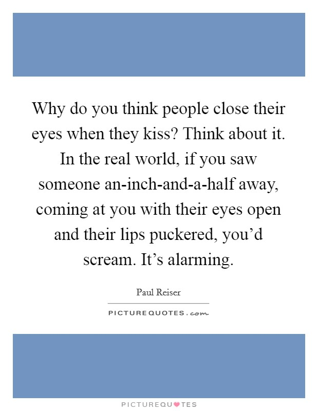 Why do you think people close their eyes when they kiss? Think about it. In the real world, if you saw someone an-inch-and-a-half away, coming at you with their eyes open and their lips puckered, you'd scream. It's alarming Picture Quote #1