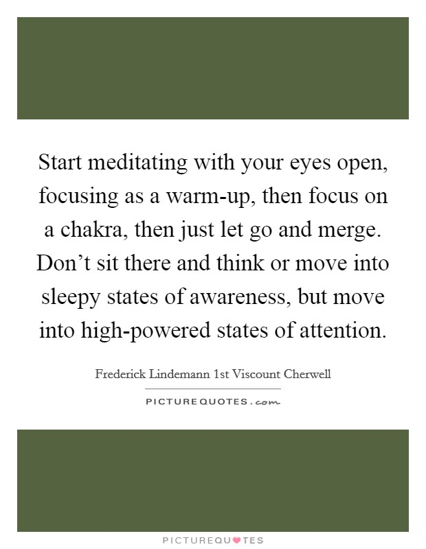 Start meditating with your eyes open, focusing as a warm-up, then focus on a chakra, then just let go and merge. Don't sit there and think or move into sleepy states of awareness, but move into high-powered states of attention Picture Quote #1