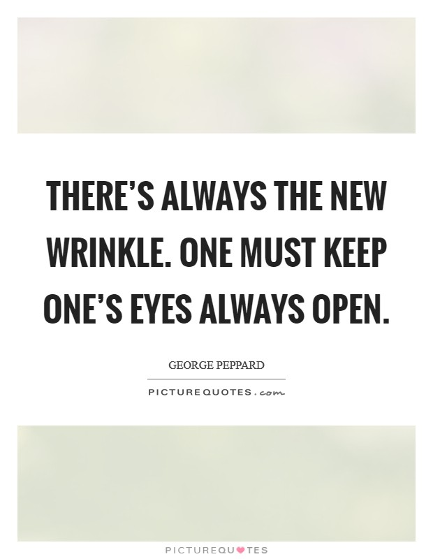 There's always the new wrinkle. One must keep one's eyes always open Picture Quote #1