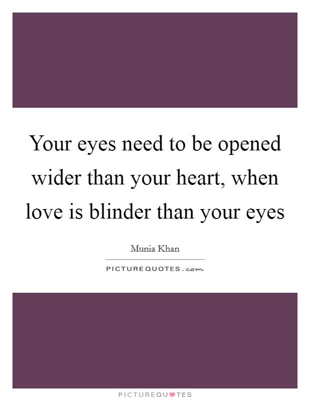 Your eyes need to be opened wider than your heart, when love is blinder than your eyes Picture Quote #1