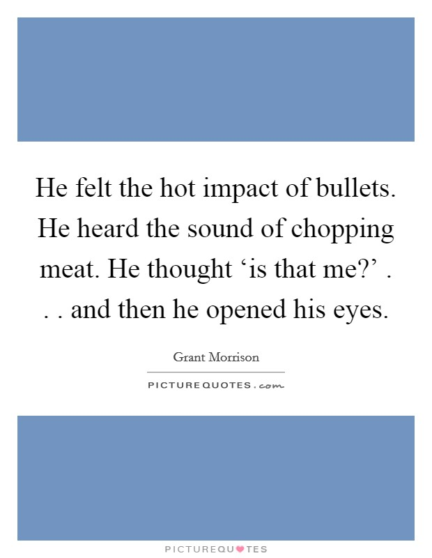 He felt the hot impact of bullets. He heard the sound of chopping meat. He thought 'is that me?' . . . and then he opened his eyes Picture Quote #1