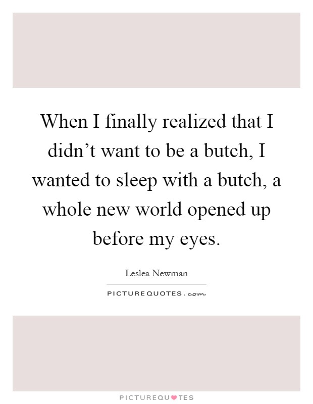 When I finally realized that I didn't want to be a butch, I wanted to sleep with a butch, a whole new world opened up before my eyes Picture Quote #1