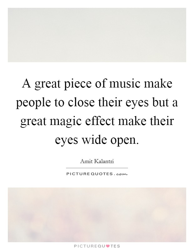 A great piece of music make people to close their eyes but a great magic effect make their eyes wide open. Picture Quote #1