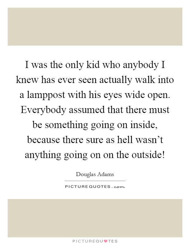 I was the only kid who anybody I knew has ever seen actually walk into a lamppost with his eyes wide open. Everybody assumed that there must be something going on inside, because there sure as hell wasn't anything going on on the outside! Picture Quote #1