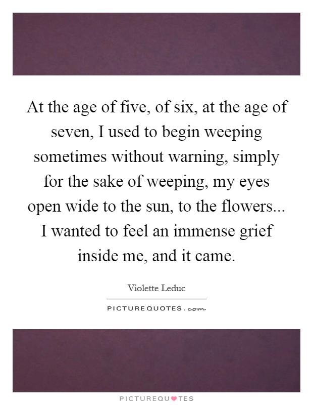 At the age of five, of six, at the age of seven, I used to begin weeping sometimes without warning, simply for the sake of weeping, my eyes open wide to the sun, to the flowers... I wanted to feel an immense grief inside me, and it came. Picture Quote #1